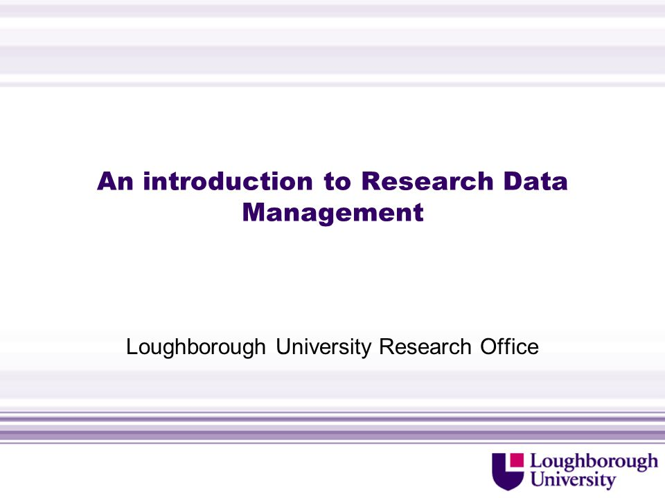 An introduction to Research Data Management Loughborough University Research Office