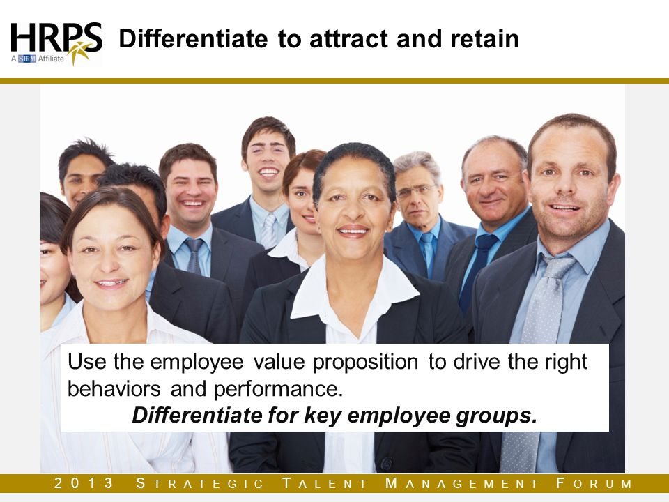 2013 S TRATEGIC T ALENT M ANAGEMENT F ORUM Differentiate to attract and retain Use the employee value proposition to drive the right behaviors and per
