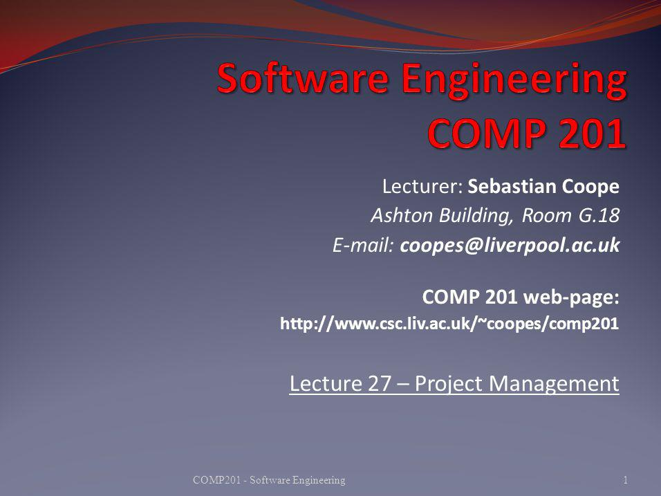 Lecturer: Sebastian Coope Ashton Building, Room G.18 E-mail: coopes@liverpool.ac.uk COMP 201 web-page: http://www.csc.liv.ac.uk/~coopes/comp201 Lecture 27 – Project Management 1COMP201 - Software Engineering