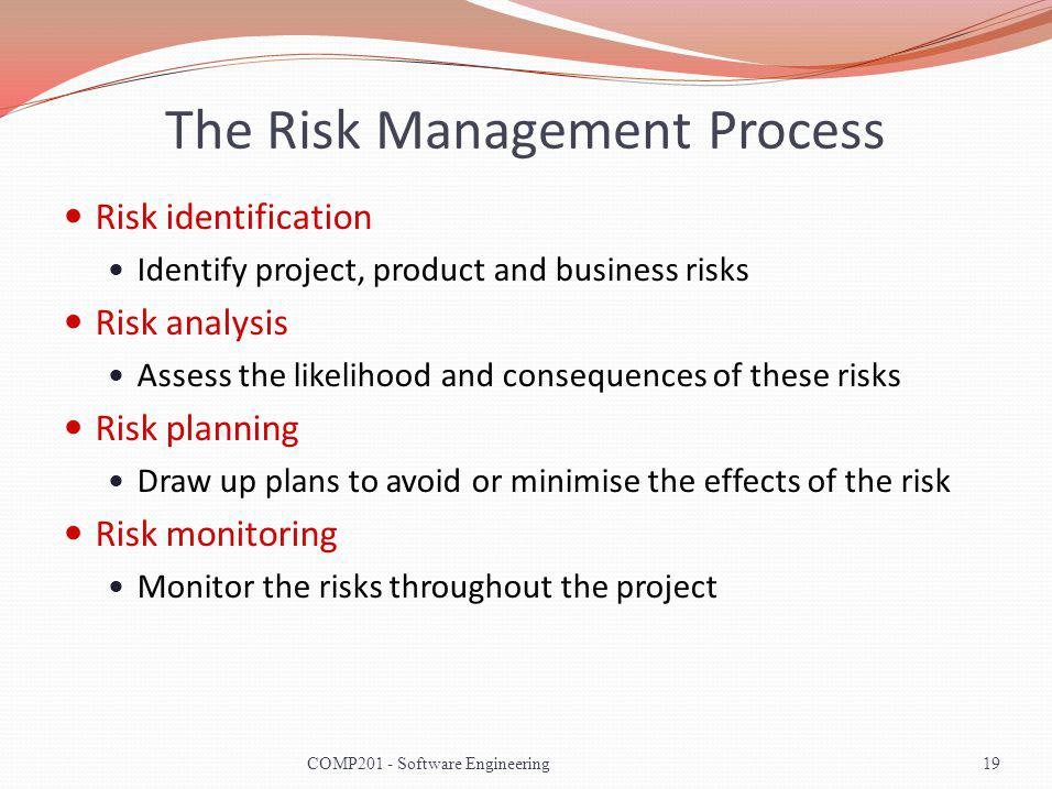 The Risk Management Process Risk identification Identify project, product and business risks Risk analysis Assess the likelihood and consequences of these risks Risk planning Draw up plans to avoid or minimise the effects of the risk Risk monitoring Monitor the risks throughout the project 19COMP201 - Software Engineering