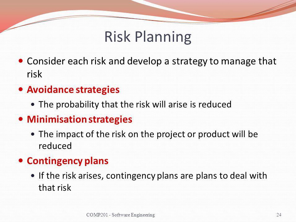 Risk Planning Consider each risk and develop a strategy to manage that risk Avoidance strategies The probability that the risk will arise is reduced Minimisation strategies The impact of the risk on the project or product will be reduced Contingency plans If the risk arises, contingency plans are plans to deal with that risk 24COMP201 - Software Engineering