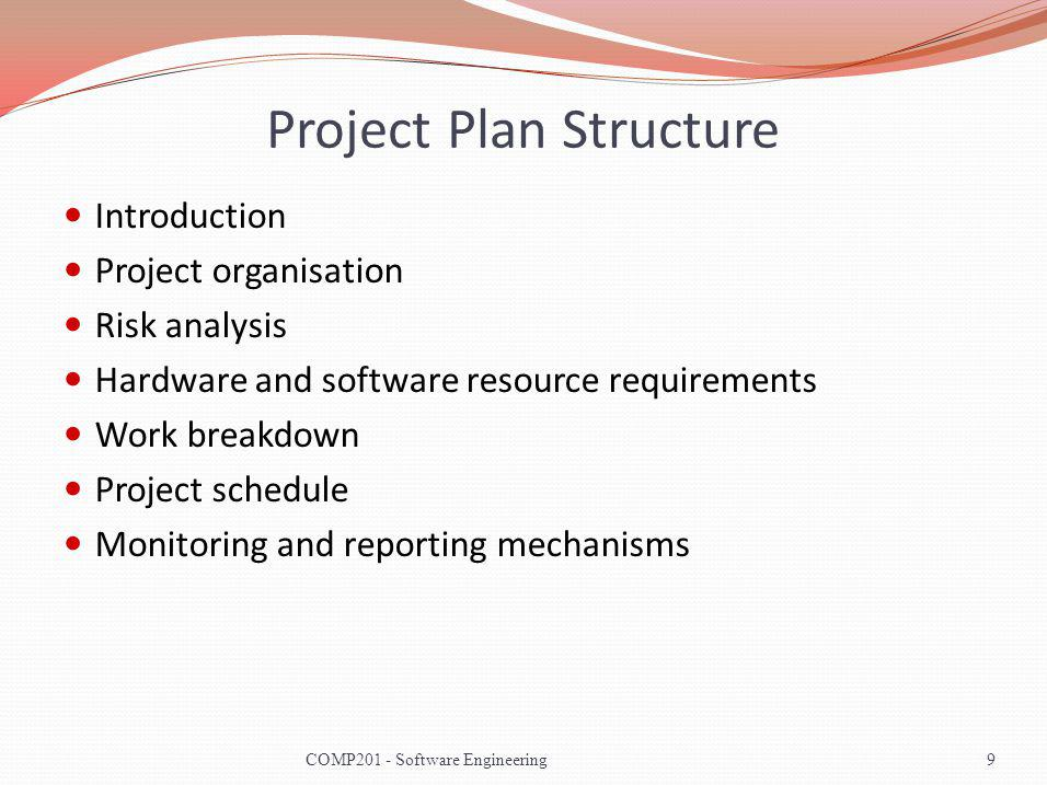 Project Plan Structure Introduction Project organisation Risk analysis Hardware and software resource requirements Work breakdown Project schedule Monitoring and reporting mechanisms 9COMP201 - Software Engineering