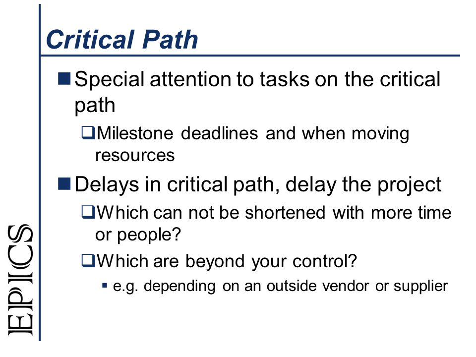 Critical Path Special attention to tasks on the critical path Milestone deadlines and when moving resources Delays in critical path, delay the project Which can not be shortened with more time or people.