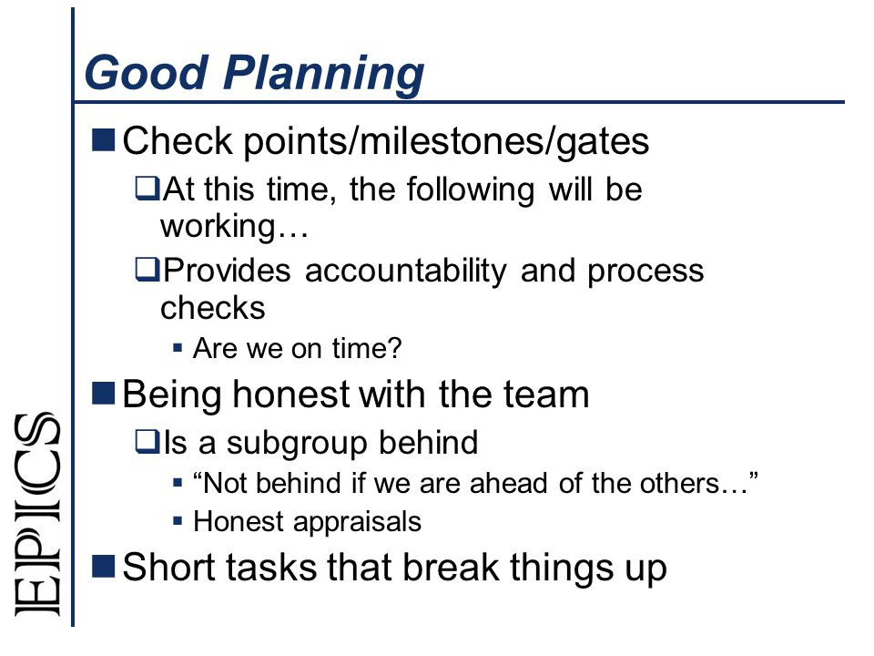 Good Planning Check points/milestones/gates At this time, the following will be working… Provides accountability and process checks Are we on time.