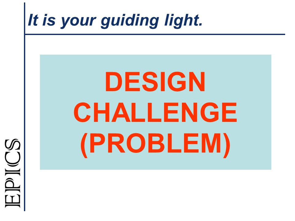 It is your guiding light. DESIGN CHALLENGE (PROBLEM)