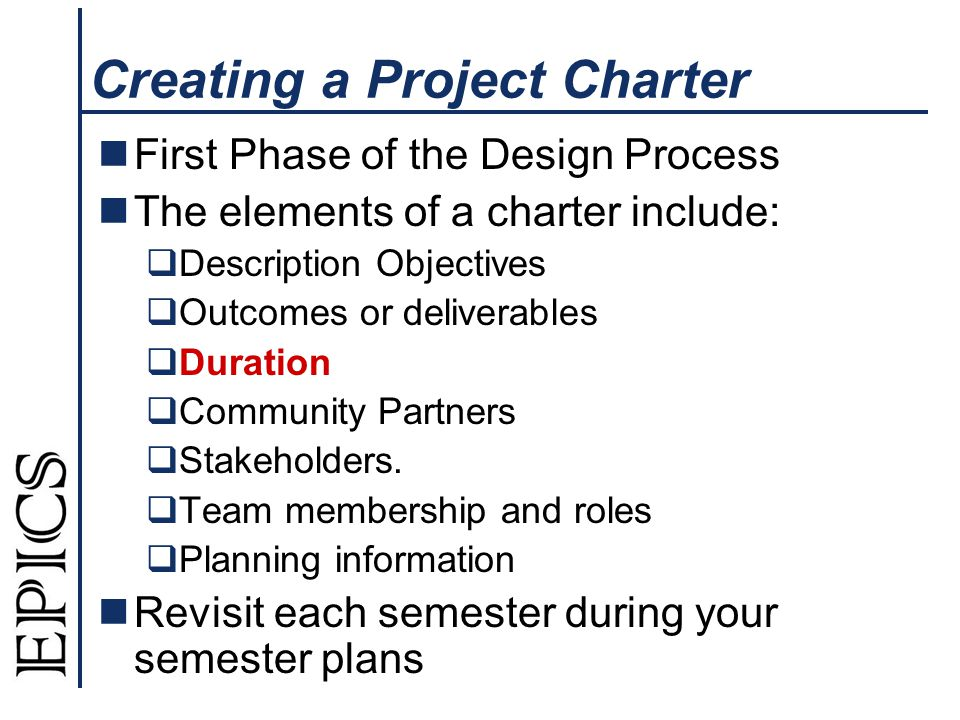 Creating a Project Charter First Phase of the Design Process The elements of a charter include: Description Objectives Outcomes or deliverables Duration Community Partners Stakeholders.