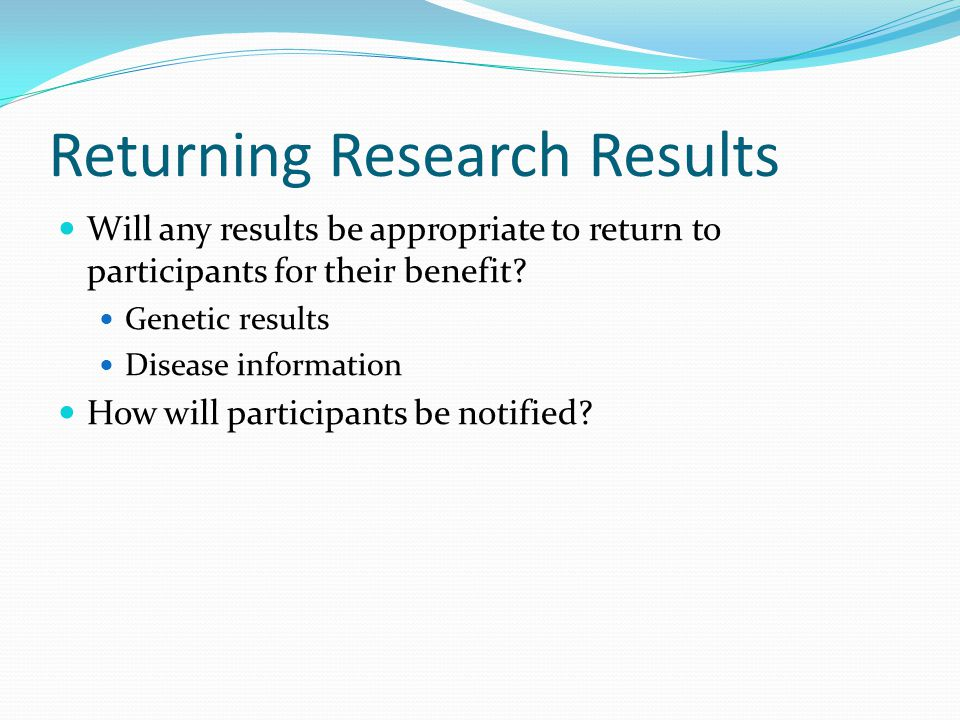 Returning Research Results Will any results be appropriate to return to participants for their benefit.