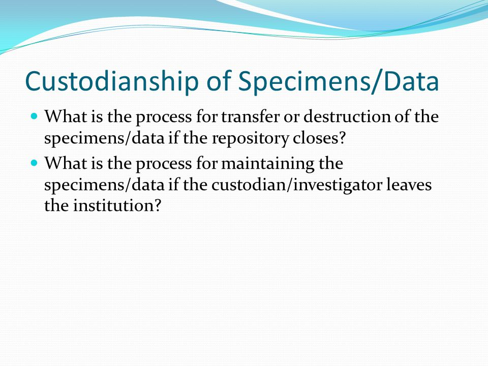 Custodianship of Specimens/Data What is the process for transfer or destruction of the specimens/data if the repository closes.