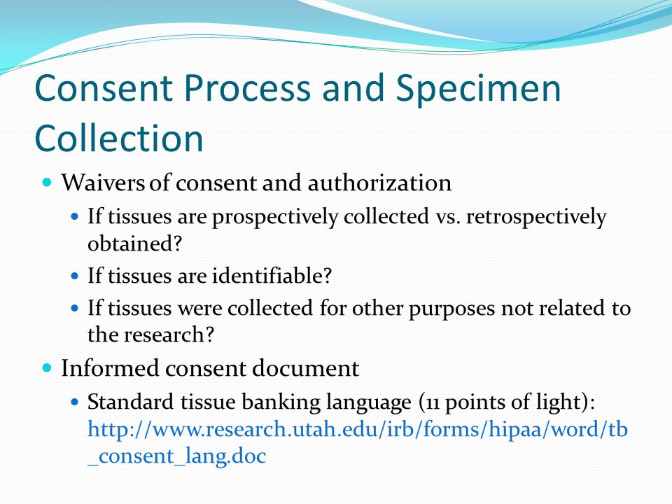 Consent Process and Specimen Collection Waivers of consent and authorization If tissues are prospectively collected vs.