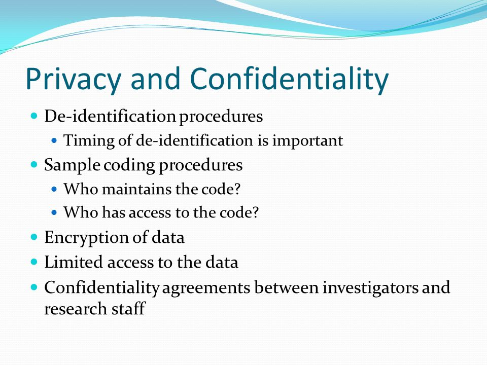 Privacy and Confidentiality De-identification procedures Timing of de-identification is important Sample coding procedures Who maintains the code.