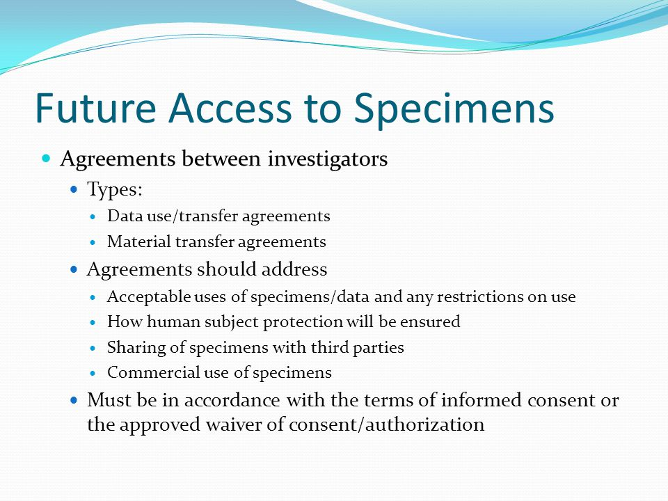 Future Access to Specimens Agreements between investigators Types: Data use/transfer agreements Material transfer agreements Agreements should address Acceptable uses of specimens/data and any restrictions on use How human subject protection will be ensured Sharing of specimens with third parties Commercial use of specimens Must be in accordance with the terms of informed consent or the approved waiver of consent/authorization