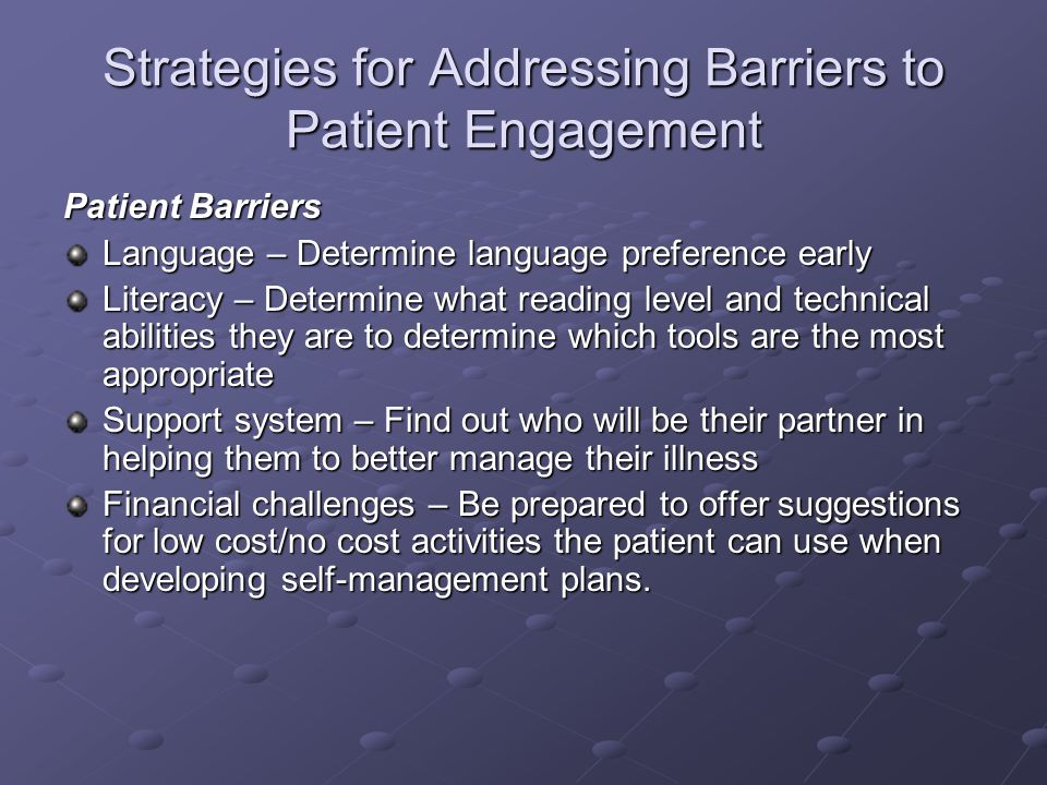 Strategies for Addressing Barriers to Patient Engagement Patient Barriers Language – Determine language preference early Literacy – Determine what rea