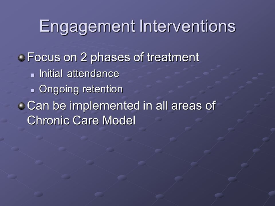 Engagement Interventions Focus on 2 phases of treatment Initial attendance Initial attendance Ongoing retention Ongoing retention Can be implemented i