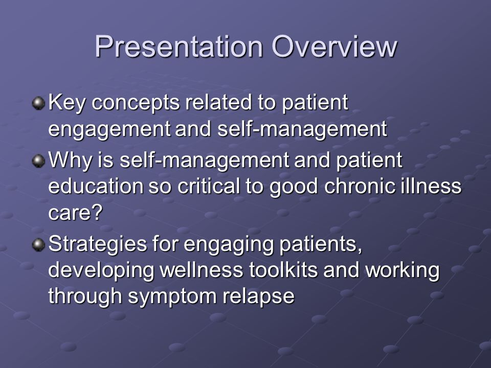 Presentation Overview Key concepts related to patient engagement and self-management Why is self-management and patient education so critical to good