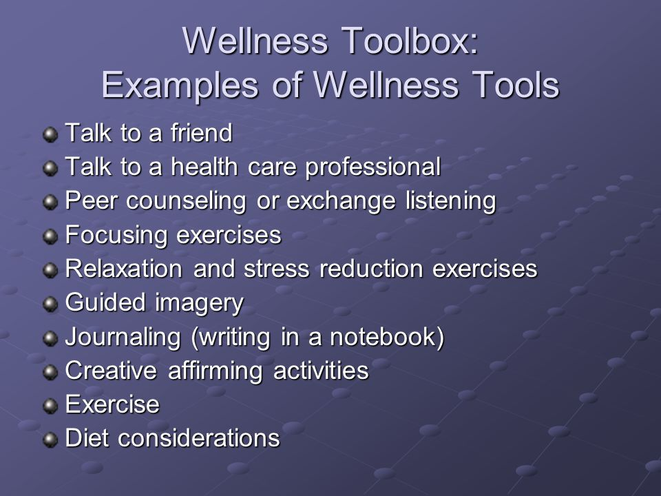 Wellness Toolbox: Examples of Wellness Tools Talk to a friend Talk to a health care professional Peer counseling or exchange listening Focusing exerci