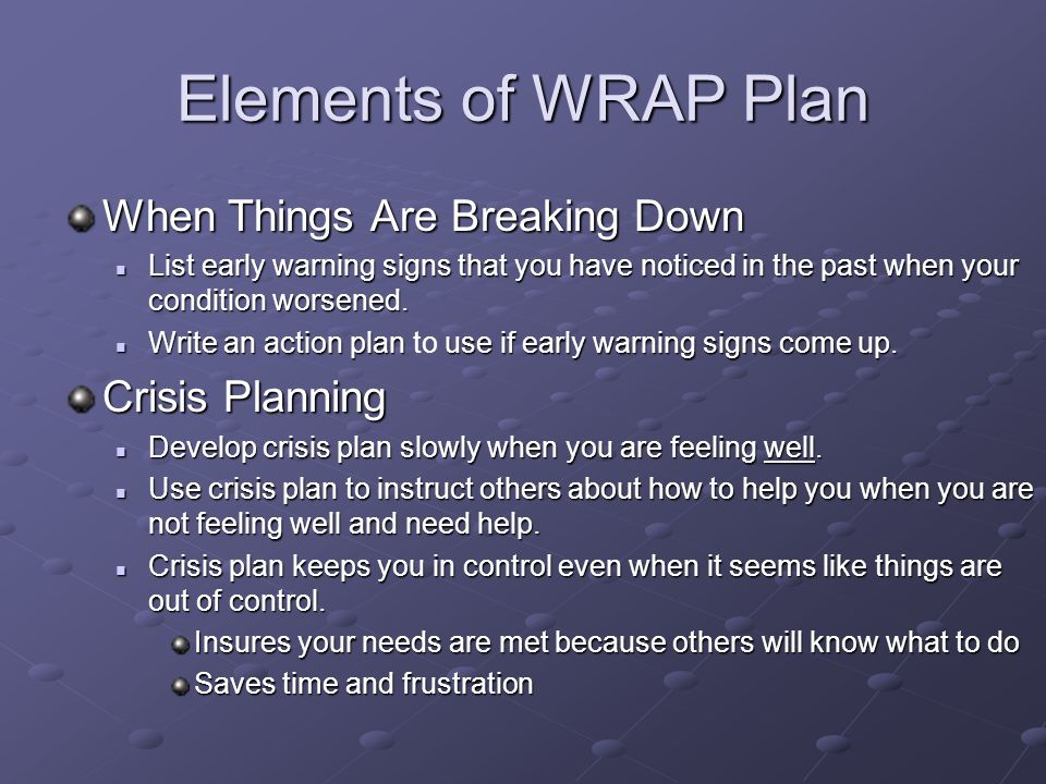 Elements of WRAP Plan When Things Are Breaking Down List early warning signs that you have noticed in the past when your condition worsened. List earl
