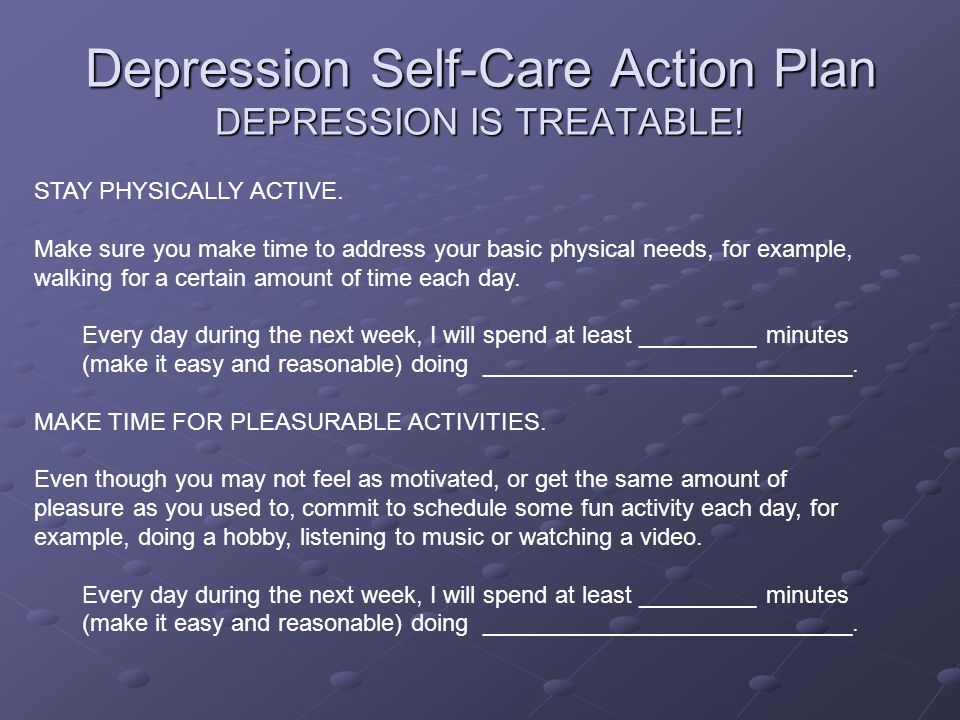 Depression Self-Care Action Plan DEPRESSION IS TREATABLE! STAY PHYSICALLY ACTIVE. Make sure you make time to address your basic physical needs, for ex