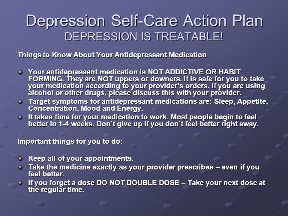 Depression Self-Care Action Plan DEPRESSION IS TREATABLE! Things to Know About Your Antidepressant Medication Your antidepressant medication is NOT AD