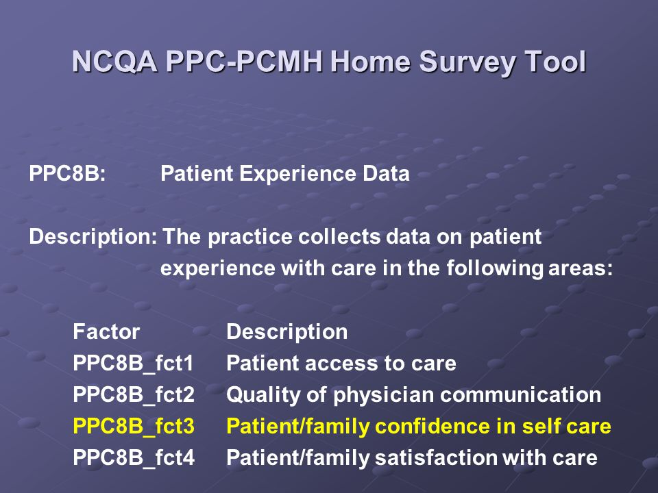 NCQA PPC-PCMH Home Survey Tool PPC8B:Patient Experience Data Description: The practice collects data on patient experience with care in the following