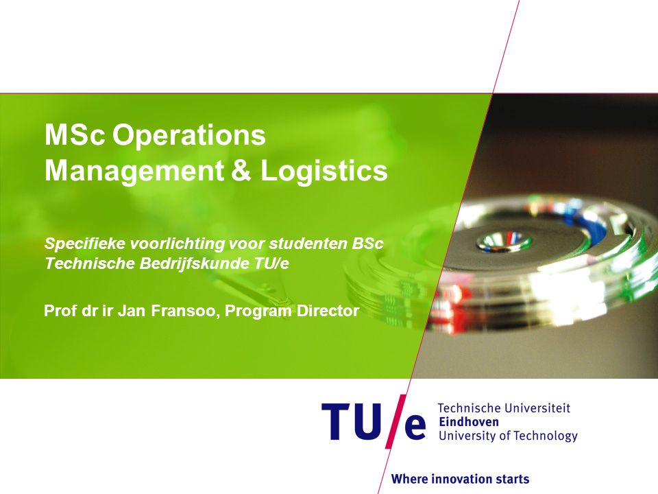 MSc Operations Management & Logistics Specifieke voorlichting voor studenten BSc Technische Bedrijfskunde TU/e Prof dr ir Jan Fransoo, Program Director