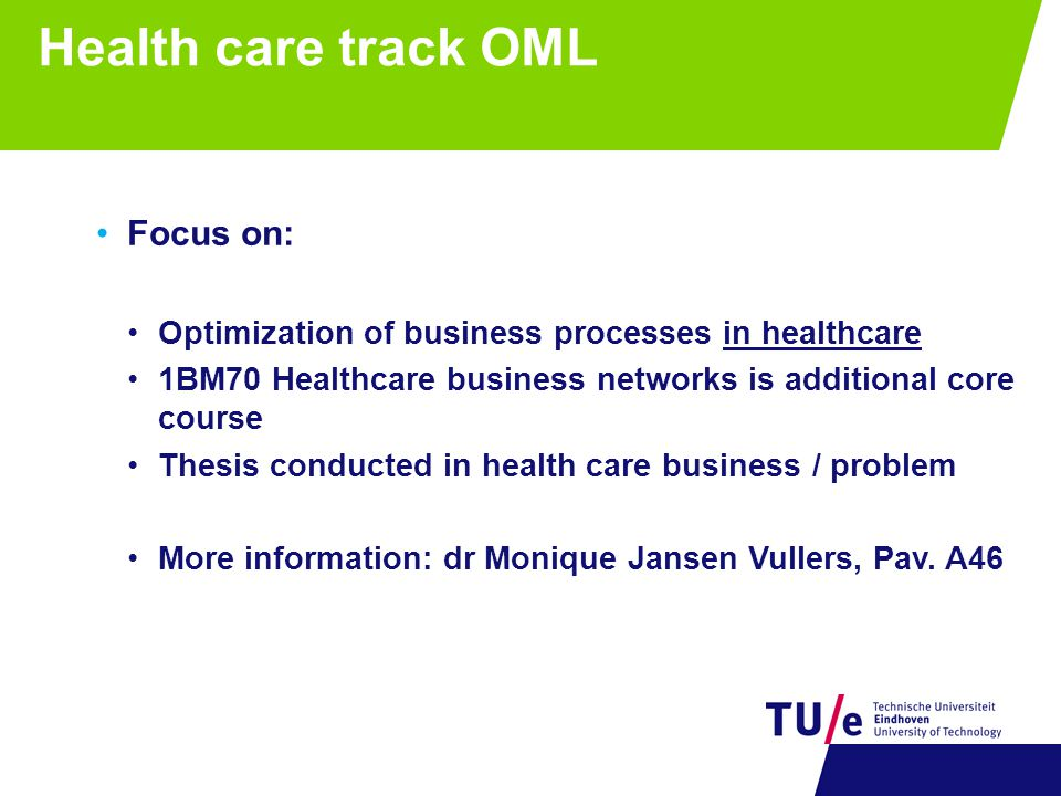 Health care track OML Focus on: Optimization of business processes in healthcare 1BM70 Healthcare business networks is additional core course Thesis conducted in health care business / problem More information: dr Monique Jansen Vullers, Pav.