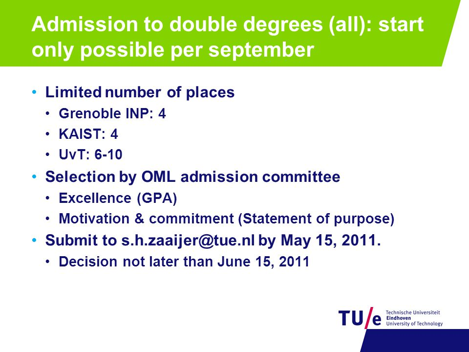 Admission to double degrees (all): start only possible per september Limited number of places Grenoble INP: 4 KAIST: 4 UvT: 6-10 Selection by OML admission committee Excellence (GPA) Motivation & commitment (Statement of purpose) Submit to s.h.zaaijer@tue.nl by May 15, 2011.