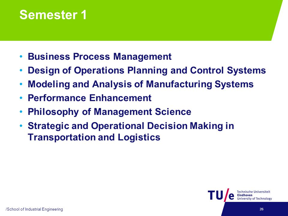 Semester 1 Business Process Management Design of Operations Planning and Control Systems Modeling and Analysis of Manufacturing Systems Performance Enhancement Philosophy of Management Science Strategic and Operational Decision Making in Transportation and Logistics /School of Industrial Engineering 26