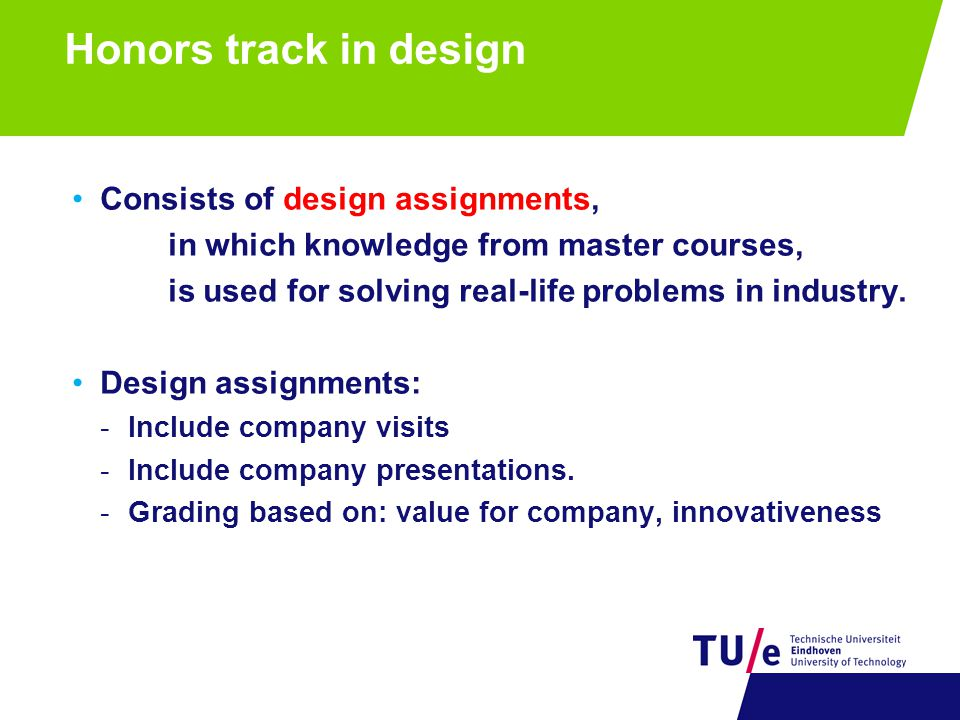 Honors track in design Consists of design assignments, in which knowledge from master courses, is used for solving real-life problems in industry.