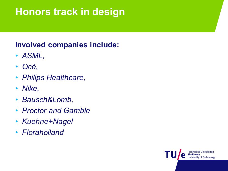 Honors track in design Involved companies include: ASML, Océ, Philips Healthcare, Nike, Bausch&Lomb, Proctor and Gamble Kuehne+Nagel Floraholland