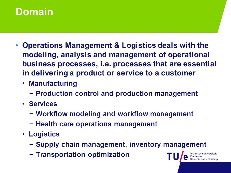 Domain Operations Management & Logistics deals with the modeling, analysis and management of operational business processes, i.e.