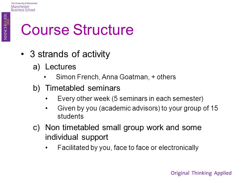 Course Structure 3 strands of activity a)Lectures Simon French, Anna Goatman, + others b)Timetabled seminars Every other week (5 seminars in each seme