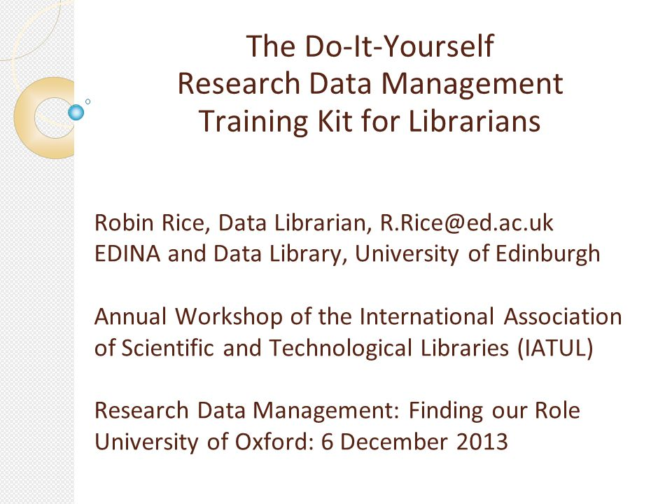 The Do-It-Yourself Research Data Management Training Kit for Librarians Robin Rice, Data Librarian, R.Rice@ed.ac.uk EDINA and Data Library, University