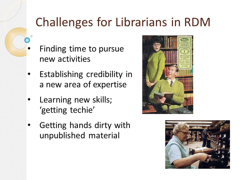Challenges for Librarians in RDM Finding time to pursue new activities Establishing credibility in a new area of expertise Learning new skills; getting techie Getting hands dirty with unpublished material