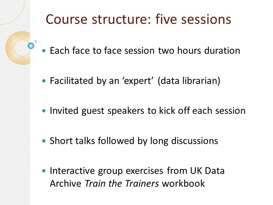 Course structure: five sessions Each face to face session two hours duration Facilitated by an expert (data librarian) Invited guest speakers to kick off each session Short talks followed by long discussions Interactive group exercises from UK Data Archive Train the Trainers workbook