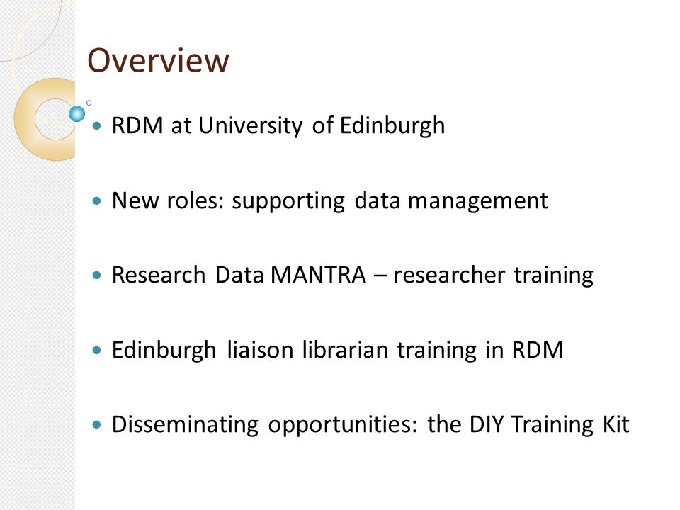 Overview RDM at University of Edinburgh New roles: supporting data management Research Data MANTRA – researcher training Edinburgh liaison librarian training in RDM Disseminating opportunities: the DIY Training Kit