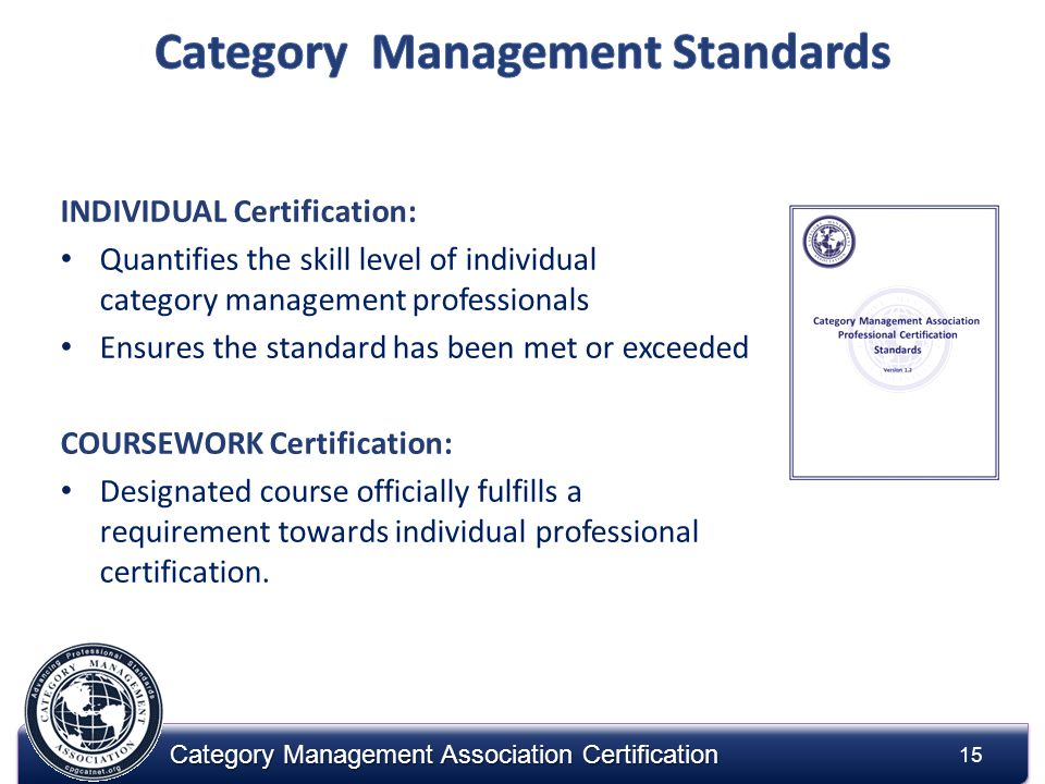 15 Category Management Association Certification INDIVIDUAL Certification: Quantifies the skill level of individual category management professionals Ensures the standard has been met or exceeded COURSEWORK Certification: Designated course officially fulfills a requirement towards individual professional certification.