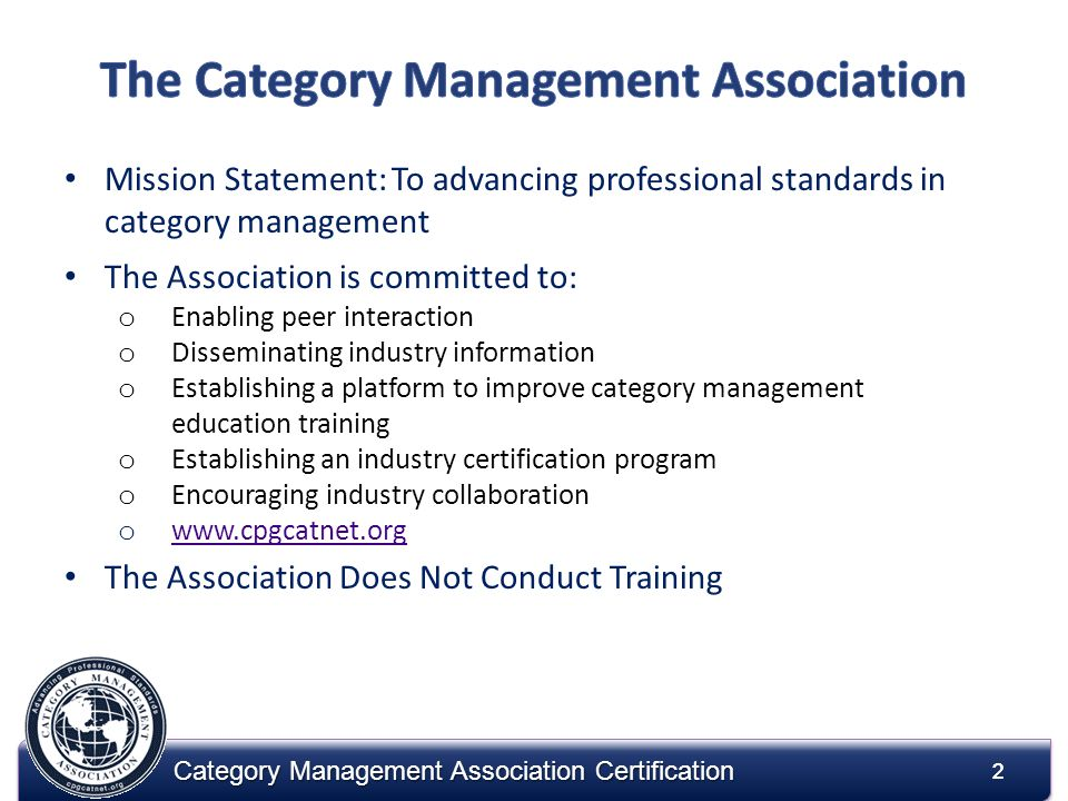 2 2 Mission Statement: To advancing professional standards in category management The Association is committed to: o Enabling peer interaction o Disse