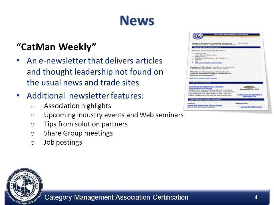 4 Category Management Association Certification CatMan Weekly An e-newsletter that delivers articles and thought leadership not found on the usual news and trade sites Additional newsletter features: o Association highlights o Upcoming industry events and Web seminars o Tips from solution partners o Share Group meetings o Job postings 4