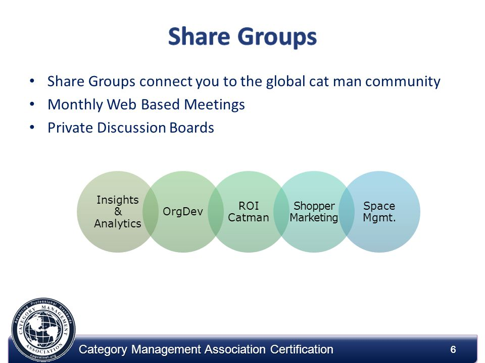 6 Category Management Association Certification Share Groups connect you to the global cat man community Monthly Web Based Meetings Private Discussion