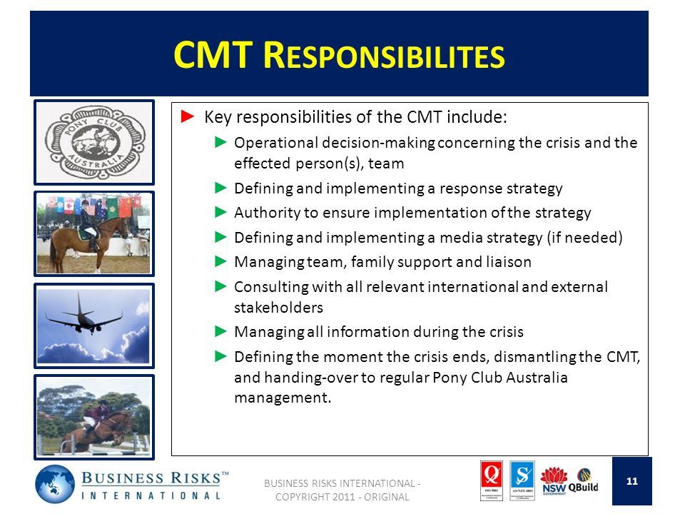 CMT R ESPONSIBILITES Key responsibilities of the CMT include: Operational decision-making concerning the crisis and the effected person(s), team Defining and implementing a response strategy Authority to ensure implementation of the strategy Defining and implementing a media strategy (if needed) Managing team, family support and liaison Consulting with all relevant international and external stakeholders Managing all information during the crisis Defining the moment the crisis ends, dismantling the CMT, and handing-over to regular Pony Club Australia management.