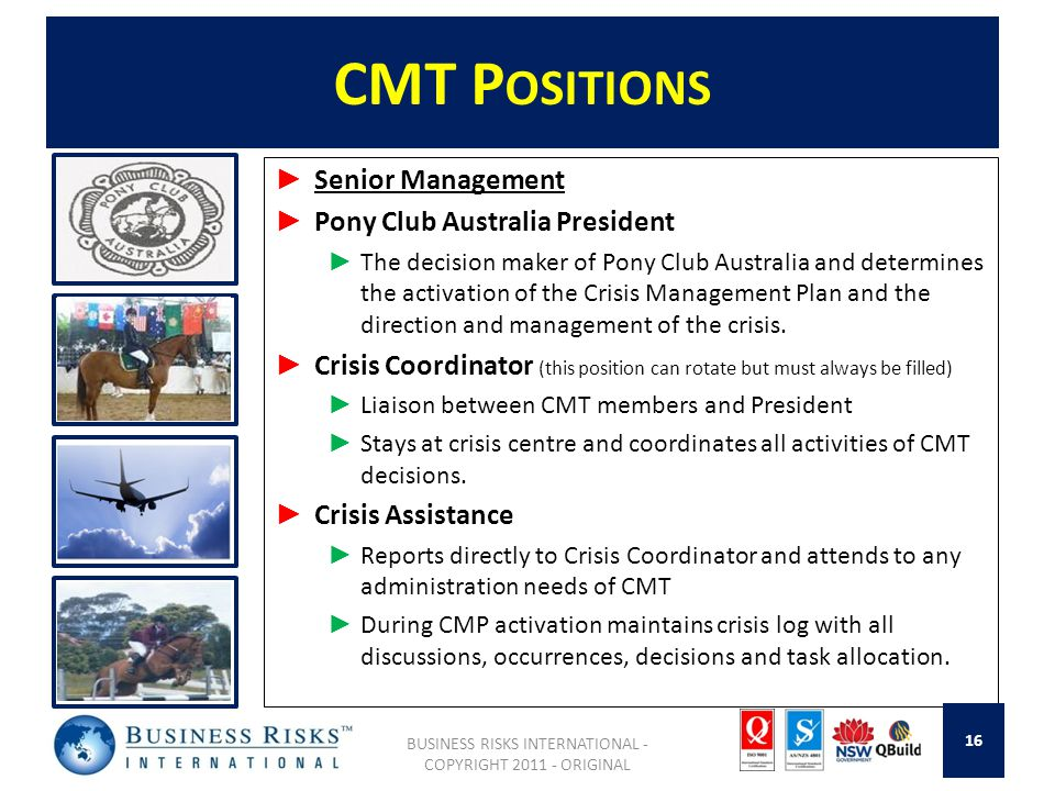 CMT P OSITIONS Senior Management Pony Club Australia President The decision maker of Pony Club Australia and determines the activation of the Crisis Management Plan and the direction and management of the crisis.