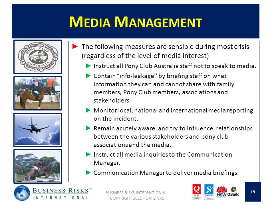 M EDIA M ANAGEMENT The following measures are sensible during most crisis (regardless of the level of media interest) Instruct all Pony Club Australia staff not to speak to media.