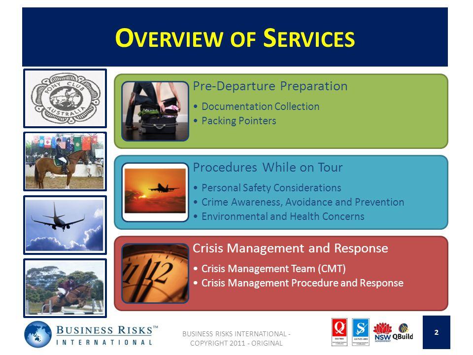 O VERVIEW OF S ERVICES BUSINESS RISKS INTERNATIONAL - COPYRIGHT 2011 - ORIGINAL Pre-Departure Preparation Documentation Collection Packing Pointers Procedures While on Tour Personal Safety Considerations Crime Awareness, Avoidance and Prevention Environmental and Health Concerns Crisis Management and Response Crisis Management Team (CMT) Crisis Management Procedure and Response 2