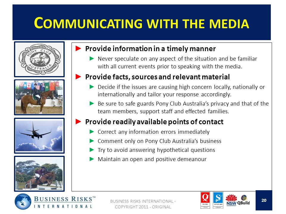 C OMMUNICATING WITH THE MEDIA Provide information in a timely manner Never speculate on any aspect of the situation and be familiar with all current events prior to speaking with the media.