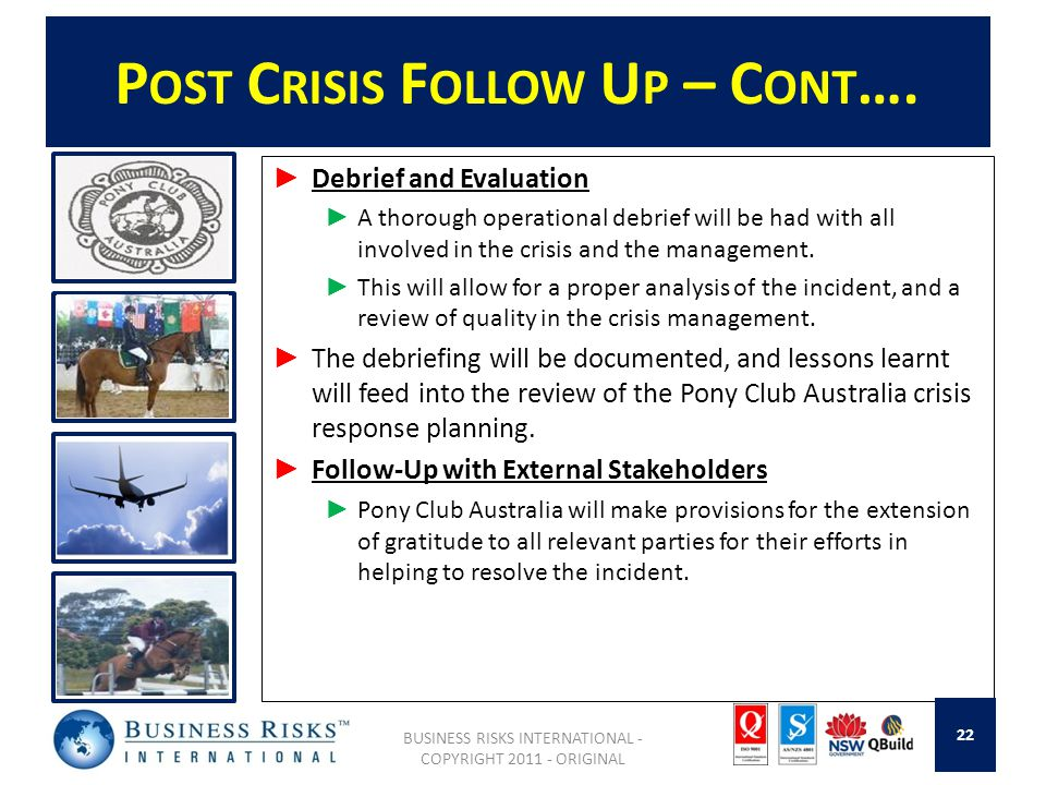 P OST C RISIS F OLLOW U P – C ONT …. Debrief and Evaluation A thorough operational debrief will be had with all involved in the crisis and the managem