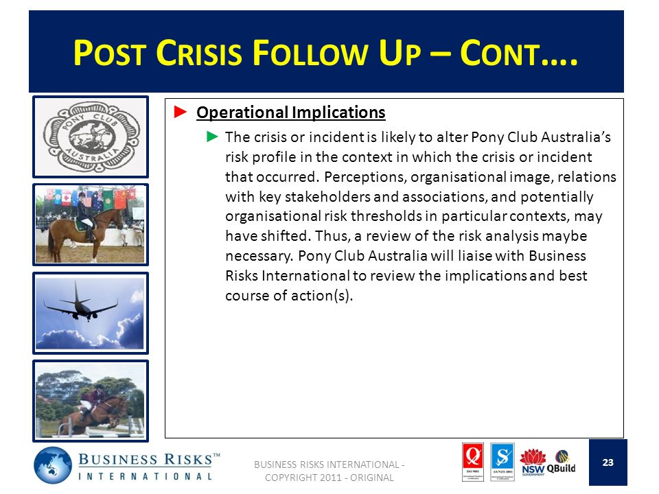 P OST C RISIS F OLLOW U P – C ONT …. Operational Implications The crisis or incident is likely to alter Pony Club Australias risk profile in the conte