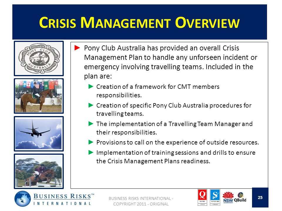 C RISIS M ANAGEMENT O VERVIEW Pony Club Australia has provided an overall Crisis Management Plan to handle any unforseen incident or emergency involving travelling teams.