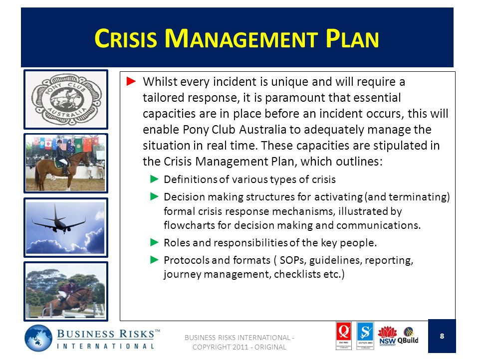 C RISIS M ANAGEMENT P LAN Whilst every incident is unique and will require a tailored response, it is paramount that essential capacities are in place before an incident occurs, this will enable Pony Club Australia to adequately manage the situation in real time.