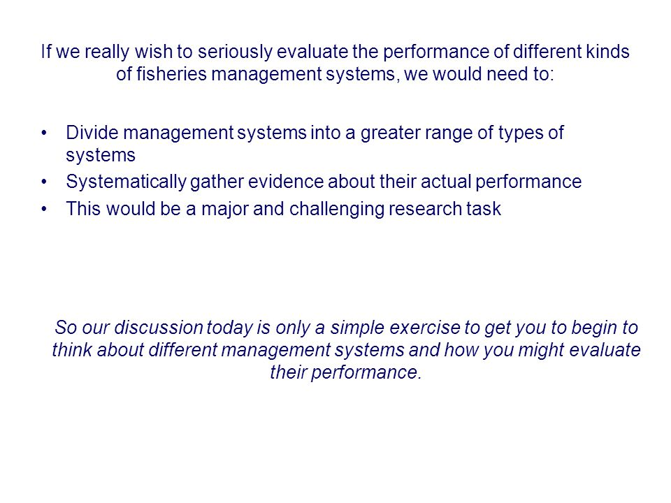 If we really wish to seriously evaluate the performance of different kinds of fisheries management systems, we would need to: Divide management systems into a greater range of types of systems Systematically gather evidence about their actual performance This would be a major and challenging research task So our discussion today is only a simple exercise to get you to begin to think about different management systems and how you might evaluate their performance.