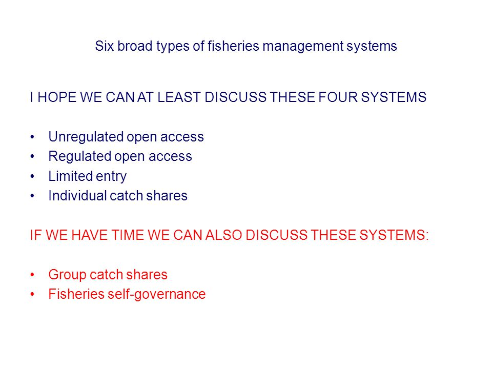 Six broad types of fisheries management systems I HOPE WE CAN AT LEAST DISCUSS THESE FOUR SYSTEMS Unregulated open access Regulated open access Limited entry Individual catch shares IF WE HAVE TIME WE CAN ALSO DISCUSS THESE SYSTEMS: Group catch shares Fisheries self-governance